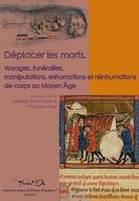 Delphine Boyer-Gardner et Mathieu Vivas - Déplacer les morts - Voyages, funérailles, manipulations, exhumations et réinhumations du corps au Moyen Age.