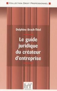 Delphine Brach-Thiel - Le guide juridique du créateur d'entreprise.