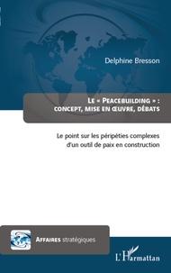 """Delphine Bresson - Le """"Peacebuilding"""" : Concept, mise en oeuvre, débats - Le point sur les péripéties complexes d'un outil de paix en construction."""