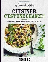 Delphine Brunet - Cuisiner c'est une chance ! Les cahiers de Delphine. - 66 recettes de saison pour se faire du bien.