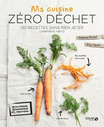 Ma cuisine zéro déchet. 120 recettes sans rien jeter (vraiment rien !)