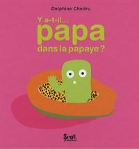 Delphine Chedru - Y a-t-il... papa dans la papaye ?.