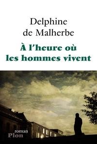 Delphine de Malherbe - A l'heure où les hommes vivent.