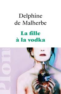 Delphine de Malherbe - La fille à la vodka.