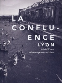 Delphine Désveaux et Gabriel Ehret - La Confluence, Lyon - Récit d'une métamorphose urbaine.
