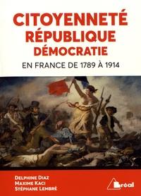 Citoyenneté, république, démocratie en France de 1789 à 1914 - Delphine Diaz |