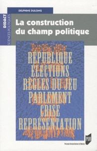 Delphine Dulong - La construction du champ politique.