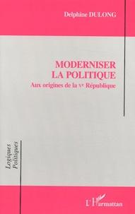 Delphine Dulong - Moderniser la politique - Aux origines de la Ve République.