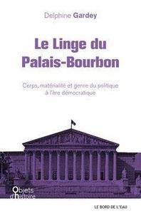 Delphine Gardey - Le linge du Palais-Bourbon - Corps, matérialité et genre du politique à l'ère démocratique.