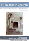 Delphine Gautier et Hervé Mouillebouche - L'eau dans le château - Actes du troisième colloque international au château de Bellecroix, 18-20 octobre 2013.