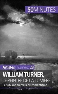 Delphine Gervais de Lafond - William Turner, le peintre de la lumière - Le sublime au coeur du romantisme.