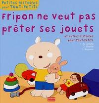 Delphine Gravier et Elisabeth de Lambilly - Fripon ne veut pas prêter ses jouets et autres histoires pour Tout-petits.
