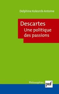 Delphine Kolesnik-Antoine - Descartes - Une politique des passions.