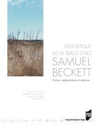 Delphine Lemonnier-Texier et Geneviève Chevallier - L'esthétique de la trace chez Samuel Beckett - Ecriture, représentation et mémoire.