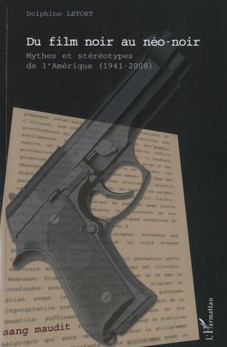 Delphine Letort - Du film noir au néo-noir - Mythes et stéréotypes de l'Amérique (1941-2008).
