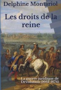 Delphine Montariol - Les droits de la reine - La guerre juridique de Dévolution (1661-1674).