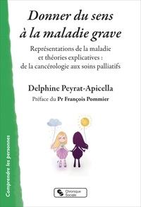 Delphine Peyrat-Apicella - Donner du sens à la maladie grave - Représentations de la maladie et théories explicatives : de la cancérologie aux soins palliatifs.