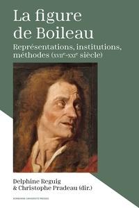 Delphine Reguig et Christophe Pradeau - La figure de Boileau - Représentations, institutions, méthodes (XVIIe-XXIe siècle).