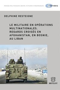Delphine Resteigne - Le militaire en opérations multinationales - Regards croisés en Afghanistan, en Bosnie, au Liban.