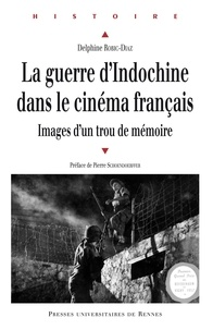 Delphine Robic-Diaz - La guerre d'Indochine dans le cinéma français - Images d'un trou de mémoire.