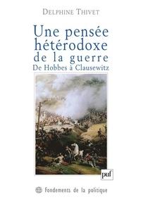 Delphine Thivet - Une pensée hétérodoxe de la guerre : de Hobbes à Clausewitz.