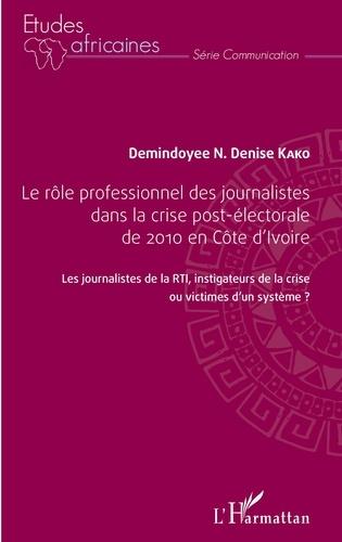 Demindoyee N. Denise Kako - Le rôle professionnel des journalistes dans la crise post-électorale de 2010 en Côte d'Ivoire - Les journalistes de la RTI, investigateur de la crise ou victimes d'un système ?.