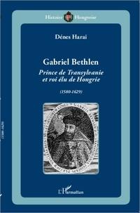 Dénes Harai - Gabriel Bethlen - Prince de Transylvanie et roi élu de Hongrie (1580-1629).