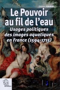 Dénes Harai - Le pouvoir au fil de l'eau - Usages politiques des images aquatiques en France (1594-1715).