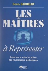 Denis Bachelot - Les maîtres à représenter - Essai sur la mise en scène des mythologies médiatiques.