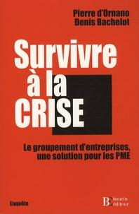 Denis Bachelot et Pierre d' Ornano - Survivre à la crise - Le groupement d'entreprises, une solution pour les PME.