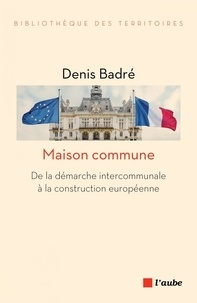 Denis Badré - Maison commune - De la démarche intercommunale à la construction européenne.