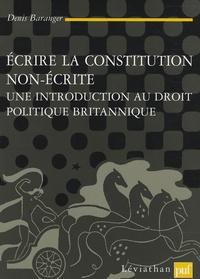Denis Baranger - Ecrire la constitution non écrite - Une introduction au droit politique britannique.