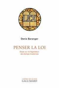 Denis Baranger - Penser la loi - Essai sur le législateur des temps modernes.