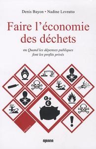 Denis Bayon et Nadine Levratto - Faire l'économie des déchets - Ou Quand les dépenses publiques font les profits privés.