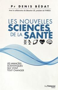 Les nouvelles sciences de la santé- Les avancées scientifiques qui vont tout changer - Denis Bédat  