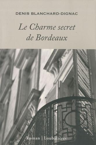 Denis Blanchard-Dignac - Le Charme secret de Bordeaux.