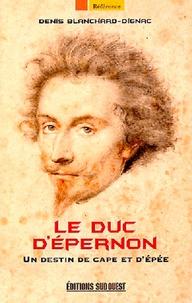 Denis Blanchard-Dignac - Le duc d'Epernon - Un destin de cape et d'épée.