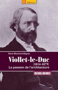 Denis Blanchard-Dignac - Viollet-le-Duc (1814-1879) - La passion de l'architecture.