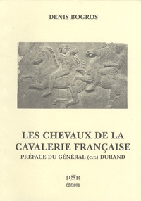 Denis Bogros - Les chevaux de la cavalerie française - De François Ier (1515) à Georges Clemenceau (1918).