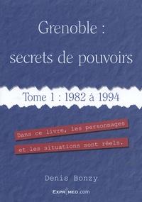Denis Bonzy - Grenoble : secrets de pouvoirs - Tome 1, 1982 à 1994.