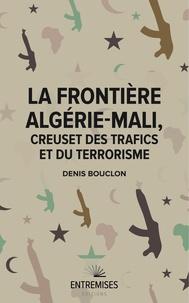 Denis Bouclon - La frontière Algérie-Mali - Creuset des trafics et du terrorisme.