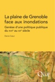 Denis Coeur - La plaine de Grenoble face aux inondations - Genèse d'une politique publique du XVIIe au XXe siècle.