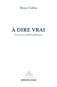 Denis Collin - À dire vrai - Incursions philosophiques.