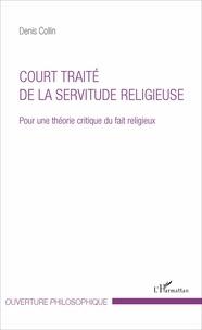 Denis Collin - Court traité de la servitude religieuse - Pour une théorie critique du fait religieux.