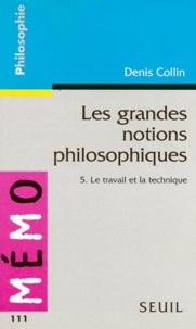 Denis Collin - Les grandes notions philosophiques Tome 5 - Le travail et la technique.