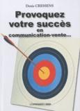 Denis Cressens - Provoquez votre succès en communication-vente... - Réflexions et aspects pratiques avec exemples.