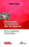 Denis Cristol - Humaniser la formation des dirigeants - Vers un leadership démocratique.