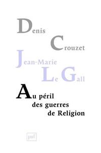 Denis Crouzet et Jean-Marie Le Gall - Au péril des guerres de Religion - Réflexion de deux historiens sur notre temps.