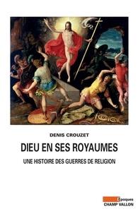 Denis Crouzet - Dieu en ses royaumes - Une histoire des guerres de religion.