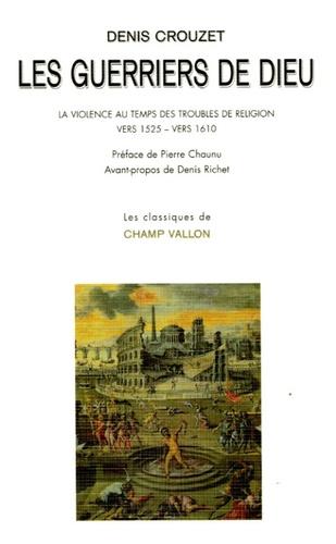 Denis Crouzet - Les guerriers de Dieu - La violence au temps des troubles de religion (vers 1525- vers 1610).
